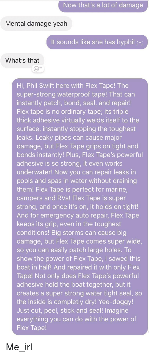 Flexing, Yeah, and Yee: Now that's a lot of damage  Mental damage yeah  t sounds like she has hyphil-  What's that  Hi, Phil Swift here with Flex Tape! The  super-strong waterproof tape! That can  instantly patch, bond, seal, and repair!  Flex tape is no ordinary tape; its triple  thick adhesive virtually welds itself to the  surface, instantly stopping the toughest  leaks. Leaky pipes can cause major  damage, but Flex Tape grips on tight and  bonds instantly! Plus, Flex Tape's powerful  adhesive is so strong, it even works  underwater! Now you can repair leaks in  pools and spas in water without draining  them! Flex Tape is perfect for marine  campers and RVs! Flex Tape is super  strong, and once it's on, it holds on tight!  And for emergency auto repair, Flex Tape  keeps its grip, even in the toughest  conditions! Big storms can cause big  damage, but Flex Tape comes super wide  so you can easily patch large holes. To  show the power of Flex Tape, I sawed this  boat in half! And repaired it with only Flex  Tape! Not only does Flex Tape's powerful  adhesive hold the boat together, but it  creates a super strong water tight seal, so  the inside is completly dry! Yee-doggy!  Just cut, peel, stick and seal! Imagine  everything you can do with the power of  Flex Tape! Me_irl
