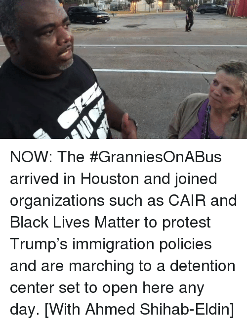 Lives Matter: NOW: The #GranniesOnABus arrived in Houston and joined organizations such as CAIR and Black Lives Matter to protest Trump's immigration policies and are marching to a detention center set to open here any day. [With Ahmed Shihab-Eldin]