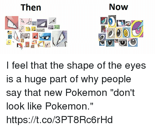 """new pokemon: Now  Then I feel that the shape of the eyes is a huge part of why people say that new Pokemon """"don't look like Pokemon."""" https://t.co/3PT8Rc6rHd"""