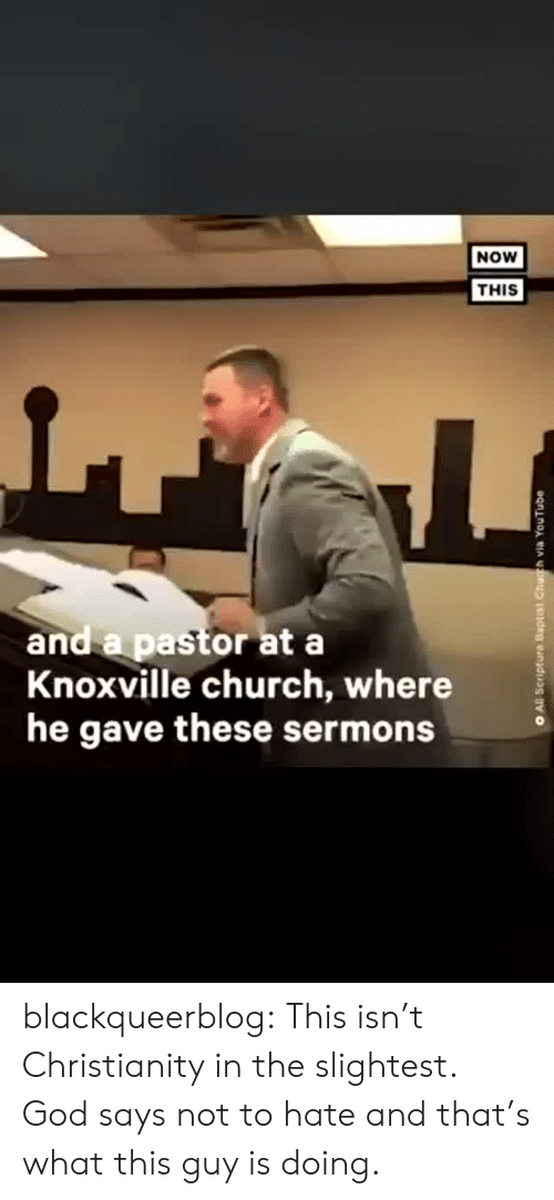 Church, God, and Tumblr: NOW  THIS  and a pastor at a  Knoxville church, where  he gave these sermons  All Scripture Baptist Chuh via YouTube blackqueerblog:  This isn't Christianity in the slightest. God says not to hate and that's what this guy is doing.