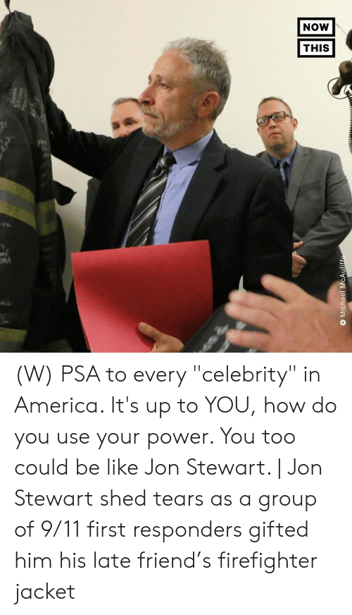 "9/11, America, and Be Like: NOW  THIS  O Michael McAuliffe (W) PSA to every ""celebrity"" in America. It's up to YOU, how do you use your power.  You too could be like Jon Stewart. 