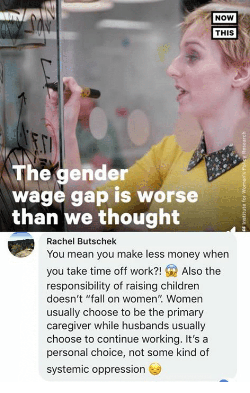 "Children, Fall, and Memes: NOW  THIS  The gender  wage gap is worse  than We thought  Rachel Butschek  You mean you make less money when  you take time off work?!Also the  responsibility of raising children  doesn't ""fall on women"" Women  usually choose to be the primary  caregiver while husbands usually  choose to continue working. It's a  personal choice, not some kind of  systemic oppression"