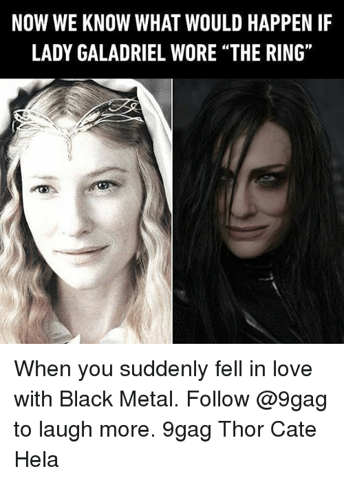 """Black Metal: NOW WE KNOW WHAT WOULD HAPPEN IF  LADY GALADRIEL WORE """"THE RING"""" When you suddenly fell in love with Black Metal. Follow @9gag to laugh more. 9gag Thor Cate Hela"""