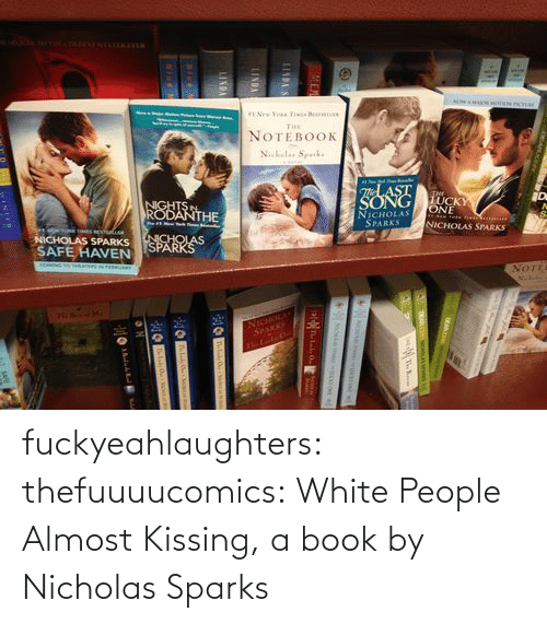 Lindas: NOWA  NOTEBOOK  N.kales Sperk.  TLAST  NGHTS  RODANTHE  SONG UCKY  NICHOLAS  SPARKS  ONE  NICHOLAS SPARKS  NICHOLAS  NICHOLAS SPARKS  SAFE HAVEN  SOMING TO THEATERS  SPARKSS  e  NOTE  TRRnad M.  NicioLAs  SPARK  LINDAS  LINDA  LINDA fuckyeahlaughters:  thefuuuucomics: White People Almost Kissing, a book by Nicholas Sparks