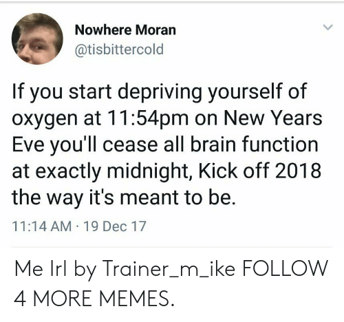 Years Eve: Nowhere Moran  @tisbittercold  If you start depriving yourself of  oxygen at 11:54pm on New Years  Eve you'll cease all brain function  at exactly midnight, Kick off 2018  the way it's meant to be.  11:14 AM 19 Dec 17 Me Irl by Trainer_m_ike FOLLOW 4 MORE MEMES.