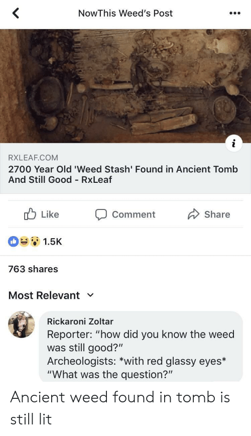"""Lit, Weed, and Good: NowThis Weed's Post  RXLEAF.COM  2700 Year Old 'Weed Stash' Found in Ancient Tomb  And Still Good RxLeaf  b Like Comment Share  1.5K  763 shares  Most Relevant  Rickaroni Zoltar  Reporter: """"how did you know the weed  was still good?""""  Archeologists: *with red glassy eyes*  """"What was the question?"""" Ancient weed found in tomb is still lit"""