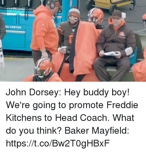 Head, Nfl, and Boy: NS CENTER John Dorsey: Hey buddy boy! We're going to promote Freddie Kitchens to Head Coach. What do you think?  Baker Mayfield: https://t.co/Bw2T0gHBxF
