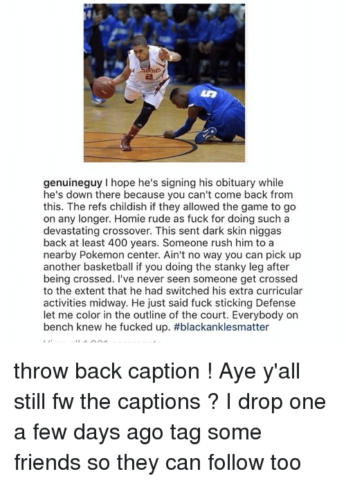 obituary: NS  genuineguy hope he's signing his obituary while  he's down there because you can't come back from  this. The refs childish if they allowed the game to go  on any longer. Homie rude as fuck for doing such a  devastating crossover. This sent dark skin niggas  back at least 400 years. Someone rush him to a  nearby Pokemon center. Ain't no way you can pick up  another basketball if you doing the stanky leg after  being crossed. I've never seen someone get crossed  to the extent that he had switched his extra curricular  activities midway. He just said fuck sticking Defense  let me color in the outline of the court. Everybody on  bench knew he fucked up. throw back caption ! Aye y'all still fw the captions ? I drop one a few days ago tag some friends so they can follow too