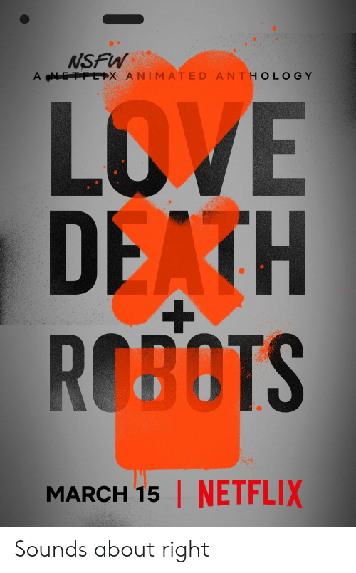 Love, Netflix, and Nsfw: NSFW  A-N  +X ANIMATED ANT H O L O G Y  LOVE  DEATH  ROBOTS  MARCH 15 | NETFLIX Sounds about right