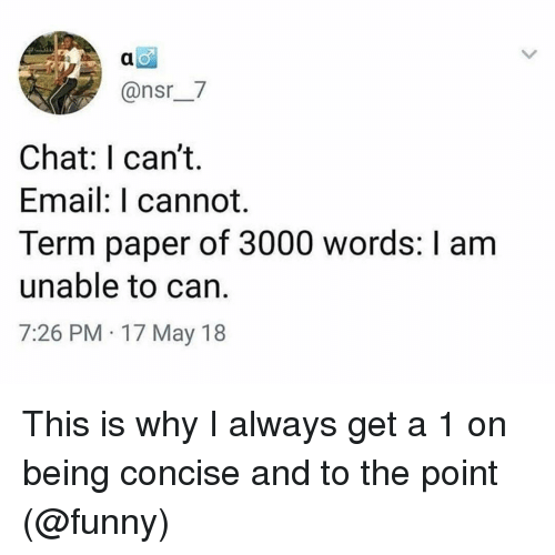 17 May: @nsr_7  Chat: I can't.  Email: I cannot.  Term paper of 3000 words: I am  unable to can.  7:26 PM 17 May 18 This is why I always get a 1 on being concise and to the point (@funny)