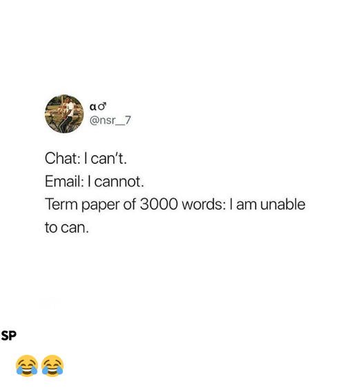 Chat, Email, and Paper: @nsr7  Chat: I can't.  Email: I cannot.  Term paper of 3000 words: I am unable  to can.  SP 😂😂