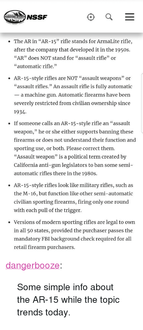 """All 50 States: NSSF  The AR in """"AR-15"""" rifle stands for ArmaLite rifle,  after the company that developed it in the 1950:s  AR"""" does NOT stand for """"assault rifle"""" or  """"automatic rifle.""""  AR-15-style rifles are NOT """"assault weapons"""" or  """"assault rifles."""" An assault rifle is fully automatic  _ a machine gun. Automatic firearms have been  severely restricted from civilian ownership since  1934  If someone calls an AR-15-style rifle an """"assault  weapon,"""" he or she either supports banning these  firearms or does not understand their function and  sporting use, or both. Please correct them  """"Assault weapon"""" is a political term created by  California anti-gun legislators to ban some semi-  automatic rifles there in the 1980s.  .  AR-15-style rifles look like military rifles, such as  the M-16, but function like other semi-automatic  civilian sporting firearms, firing only one round  with each pull of the trigger.  ·  Versions of modern sporting rifles are legal to own  in all 50 states, provided the purchaser passes the  mandatory FBI background check required for al  retail firearm purchasers <p><a href=""""http://dangerbooze.tumblr.com/post/170909007539/some-simple-info-about-the-ar-15-while-the-topic"""" class=""""tumblr_blog"""">dangerbooze</a>:</p> <blockquote><p>Some simple info about the AR-15 while the topic trends today.</p></blockquote>"""