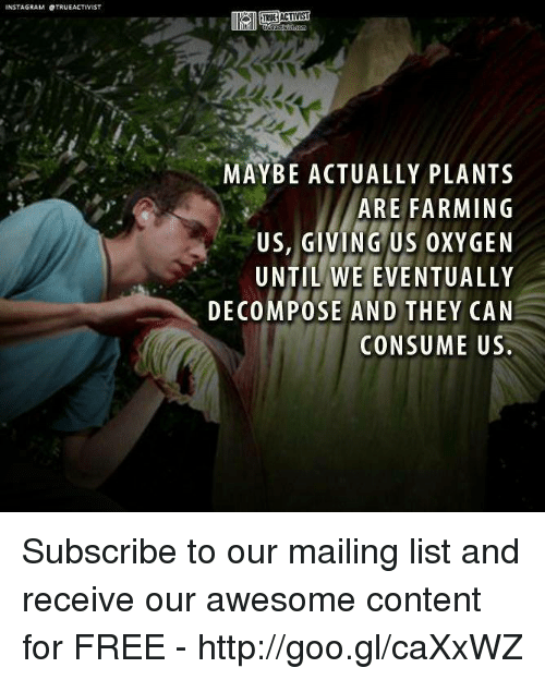 decomposer: NSTAGRAM OTRUEACTIVIST  TRUE ACTIV  MAYBE ACTUALLY PLANTs  ARE FARMING  US, GIVING US OXYGEN  UNTIL WE EVENTUALLY  DECOMPOSE AND THEY CAN  CONSUME US. Subscribe to our mailing list and receive our awesome content for FREE - http://goo.gl/caXxWZ