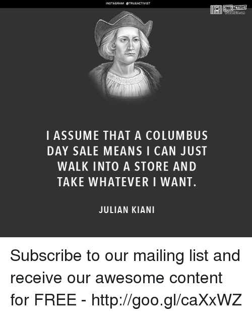 Columbus Day Sale: NSTAGRAM STRUEACTIVIST  I ASSUME THAT A COLUMBUS  DAY SALE MEANS I CAN JUST  WALK INTO A STORE AND  TAKE WHATEVER I WANT.  JULIAN KIANI  TRUE ACTIVIST Subscribe to our mailing list and receive our awesome content for FREE - http://goo.gl/caXxWZ
