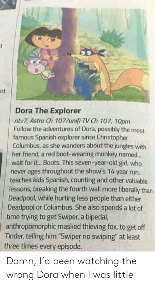 """Dora the Explorer, Run, and Spanish: nt  Dora The Explorer  ntv7, Astro Ch 107/unifi TV Ch 107, 10pm  Follow the adventures of Dora, possibly the most  famous Spanish explorer since Christopher  Columbus, as she wanders about the jungles with  her friend, a red boot-wearing monkey named...  wait for it...Boots. This seven-year-old girl, who  never ages throughout the show's 14 year run,  teaches kids Spanish, counting and other valuable  lessons, breaking the fourth wall more liberally than  Deadpool, while hurting less people than either  Deadpool or Columbus. She also spends a lot of  time trying to get Swiper, a bipedal,  anthropomorphic masked thieving fox, to get off  Tinder, telling him """"Swiper no swiping"""" at least  three times every episode. Damn, I'd been watching the wrong Dora when I was little"""