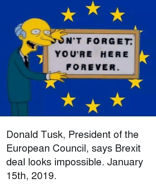 Youre Here Forever: N'T FORGET  YOU'RE HERE  FOREVER Donald Tusk, President of the European Council, says Brexit deal looks impossible. January 15th, 2019.