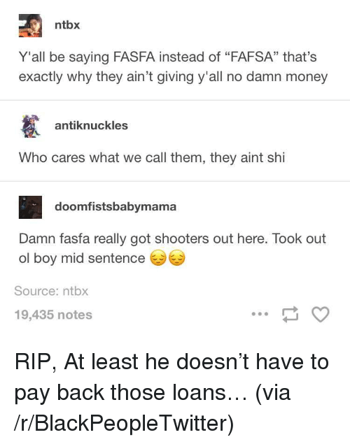 "FAFSA: ntbx  Y'all be saying FASFA instead of ""FAFSA"" that's  exactly why they ain't giving y'all no damn money  antiknuckles  Who cares what we call them, they aint shi  doomfistsbabymama  Damn fasfa really got shooters out here. Took out  ol boy mid sentence  Source: ntbx  19,435 notes <p>RIP, At least he doesn&rsquo;t have to pay back those loans&hellip; (via /r/BlackPeopleTwitter)</p>"