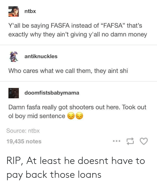 "FAFSA: ntbx  Y'all be saying FASFA instead of ""FAFSA"" that's  exactly why they ain't giving y'all no damn money  antiknuckles  Who cares what we call them, they aint shi  doomfistsbabymama  Damn fasfa really got shooters out here. Took out  ol boy mid sentence  Source: ntbx  19,435 notes RIP, At least he doesnt have to pay back those loans"