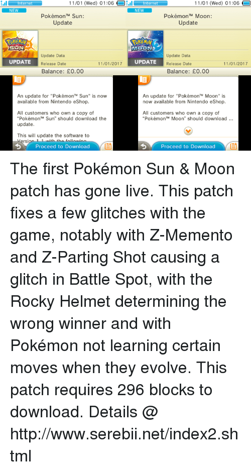 """Notability: nter 11/01 (Wed) 01:06  Oi.il nternet  NEW  11/01 (Wed) 01:06  nternet  NEW  Pokémon TM Sun:  Pokémon TM Moon:  Update  Update  MOON  Update Data  Update Data  11/01/2017  UPDATE  UPDATE  Release Date  Release Date  11/01/2017  Balance: E0.00  Balance: E0.00  An update for """"Pokémon'"""" Sun"""" is now  An update for """"PokémonTM Moon"""" is  now available from Nintendo eShop.  available from Nintendo eShop.  All customers who own a copy of  All customers who own a copy of  """"Pokémon Sun"""" should download the  Pokémon TM Moon"""" should download  update  This will update the software to  rsi  Proceed to Download  Proceed to Download The first Pokémon Sun & Moon patch has gone live. This patch fixes a few glitches with the game, notably with Z-Memento and Z-Parting Shot causing a glitch in Battle Spot, with the Rocky Helmet determining the wrong winner and with Pokémon not learning certain moves when they evolve. This patch requires 296 blocks to download. Details @ http://www.serebii.net/index2.shtml"""