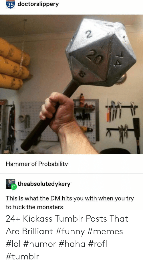 Funny, Lol, and Memes: NTESTONE  35 doctorslippery  2  Hammer of Probability  theabsolutedykery  This is what the DM hits you with when you try  to fuck the monsters 24+ Kickass Tumblr Posts That Are Brilliant #funny #memes #lol #humor #haha #rofl #tumblr