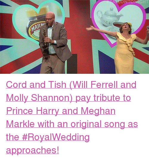 "ferrell: NTO  MAR <p><a href=""https://www.youtube.com/watch?v=UGDXw5qAYrM"" target=""_blank"">Cord and Tish (Will Ferrell and Molly Shannon) pay tribute to Prince Harry and Meghan Markle with an original song as the #RoyalWedding approaches!</a></p>"