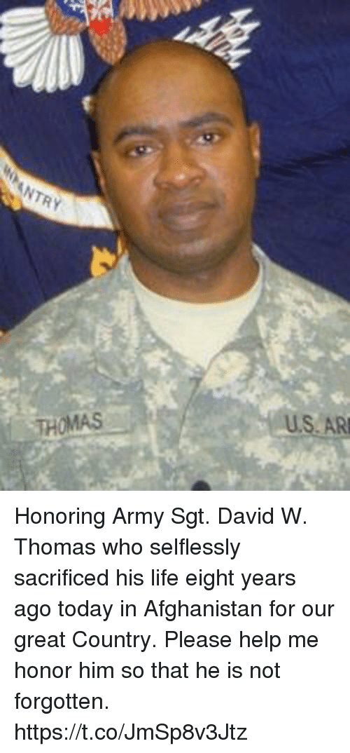 Life, Memes, and Army: NTRY  S.AR  THOMAS Honoring Army Sgt. David W. Thomas who selflessly sacrificed his life eight years ago today in Afghanistan for our great Country. Please help me honor him so that he is not forgotten. https://t.co/JmSp8v3Jtz
