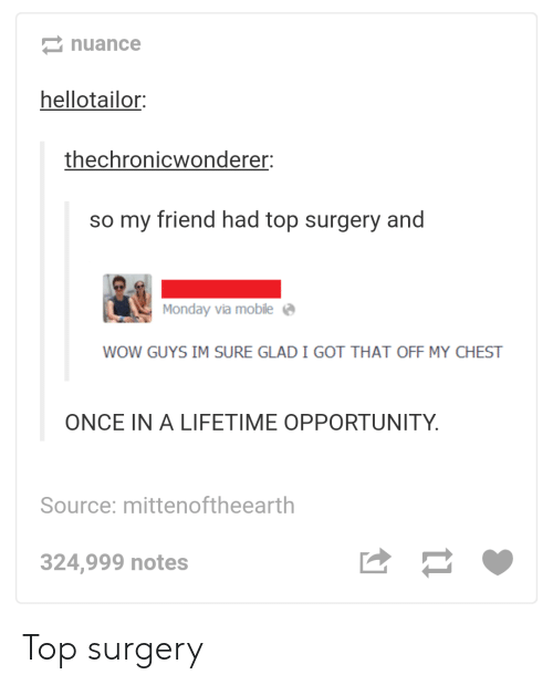 Wow, Lifetime, and Mobile: nuance  hellotailor:  thechronicwonderer  so my friend had top surgery and  Monday via mobile  WOW GUYS IM SURE GLAD I GOT THAT OFF MY CHEST  ONCE IN A LIFETIME OPPORTUNITY  Source: mittenoftheearth  324,999 notes Top surgery