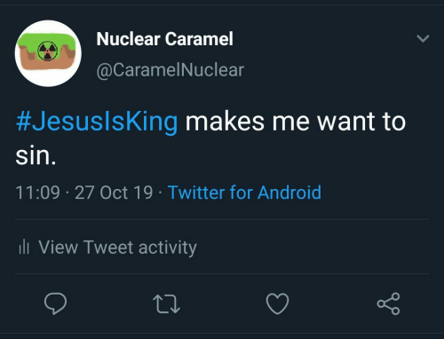 Activity: Nuclear Caramel  @CaramelNuclear  #JesuslsKing makes me want to  sin.  11:09 27 Oct 19 Twitter for Android  li View Tweet activity