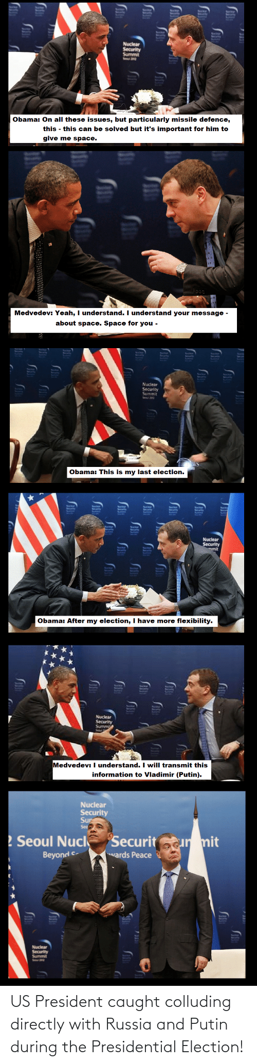 Give Me Space: Nuclear  Security  Summit  Se 2  Obama: On all these issues, but particularly missile defence,  this - this can be solved but it's important for him to  give me space.  Medvedev: Yeah, I understand. I understand your message -  about space. Space for you -  Nuclear  Security  Summit  Seoul 2012  Obama: This is my last election.  Nuclear  Security  mit  Obama: After my election, I have more flexibility.  Nuclear  Security  Summi  Medvedev:  I understand. I will transmit this  information to Vladimir (Putin).  Nuclear  Security  Sur  Seo  ! Seoul Nucl  Securitur mit  wards Peace  Beyond c-  Nuclear  Security  Summit US President caught colluding directly with Russia and Putin during the Presidential Election!