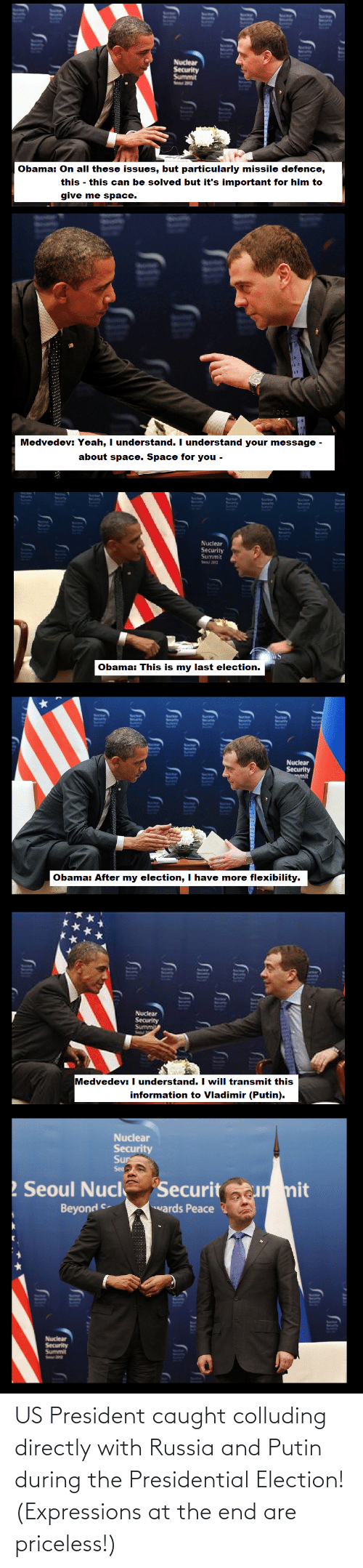 Give Me Space: Nuclear  Security  Summit  Se 2  Obama: On all these issues, but particularly missile defence,  this - this can be solved but it's important for him to  give me space.  Medvedev: Yeah, I understand. I understand your message -  about space. Space for you -  Nuclear  Security  Summit  Seoul 2012  Obama: This is my last election.  Nuclear  Security  mit  Obama: After my election, I have more flexibility.  Nuclear  Security  Summi  Medvedev:  I understand. I will transmit this  information to Vladimir (Putin).  Nuclear  Security  Sur  Seo  ! Seoul Nucl  Securitur mit  wards Peace  Beyond c-  Nuclear  Security  Summit US President caught colluding directly with Russia and Putin during the Presidential Election! (Expressions at the end are priceless!)