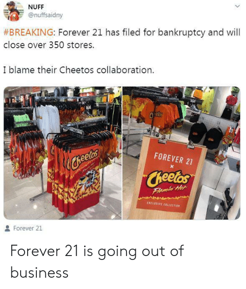 Going Out: NUFF  @nuffsaidny  #BREAKING: Forever 21 has filed for bankruptcy and will  close over 350 stores.  I blame their Cheetos collaboration  FOREVER 21  heetes  Cheetos  Flamin Her  EXCLUSIVE CBLLECT EN  Forever 21 Forever 21 is going out of business