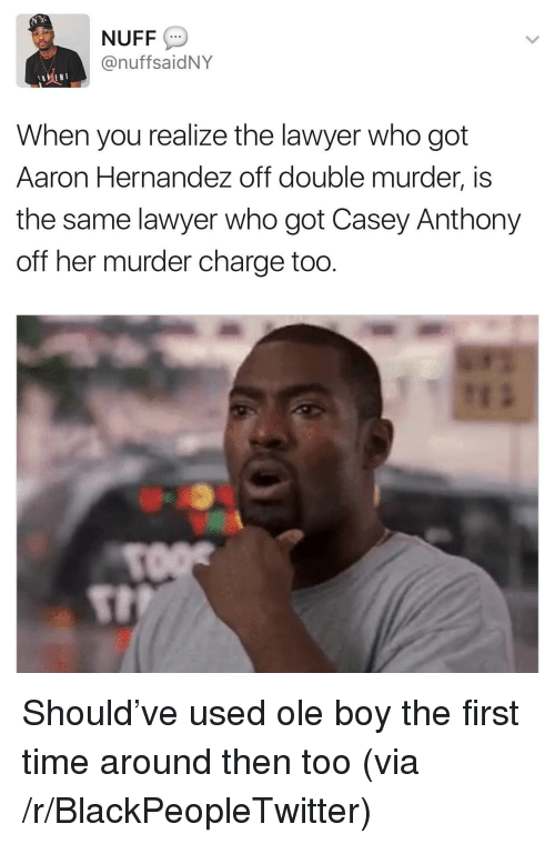 casey anthony: NUFF  @nuffsaidNY  When you realize the lawyer who got  Aaron Hernandez off double murder, is  the same lawyer who got Casey Anthony  off her murder charge too  St <p>Should&rsquo;ve used ole boy the first time around then too (via /r/BlackPeopleTwitter)</p>