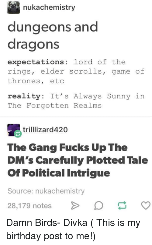 Dungeons and Dragons: nukachemistry  dungeons and  dragons  expectations: lord of the  rings, elder scrolls, game of  thrones, etoc  reality: It's Always Sunny in  The Forgotten Realms  trilllizard420  The Gang Fucks Up The  DM's Carefully Plotted Tale  Of Political Intrigue  Source: nukachemistry  28,179 notes Damn Birds- Divka ( This is my birthday post to me!)