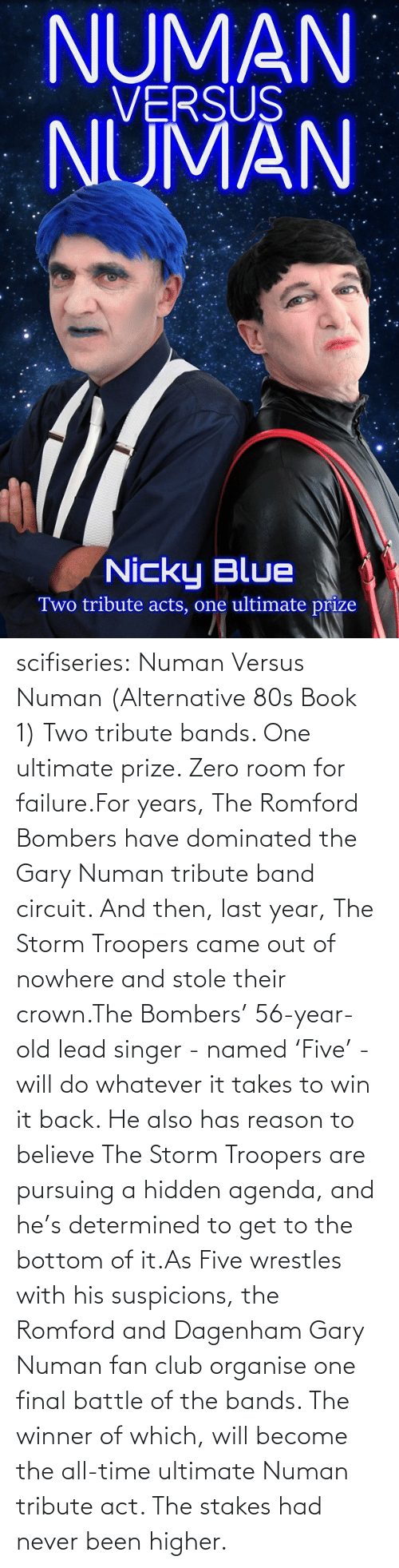 gary: NUMAN  VERSUS  NUMAN  Nicky Blue  Two tribute acts, one ultimate prize scifiseries:  Numan Versus Numan (Alternative 80s Book 1) Two tribute bands. One ultimate prize. Zero room for failure.For  years, The Romford Bombers have dominated the Gary Numan tribute band  circuit. And then, last year, The Storm Troopers came out of nowhere and  stole their crown.The Bombers' 56-year-old lead singer - named  'Five' - will do whatever it takes to win it back. He also has reason to  believe The Storm Troopers are pursuing a hidden agenda, and he's  determined to get to the bottom of it.As Five wrestles with his  suspicions, the Romford and Dagenham Gary Numan fan club organise one  final battle of the bands. The winner of which, will become the all-time  ultimate Numan tribute act. The stakes had never been higher.