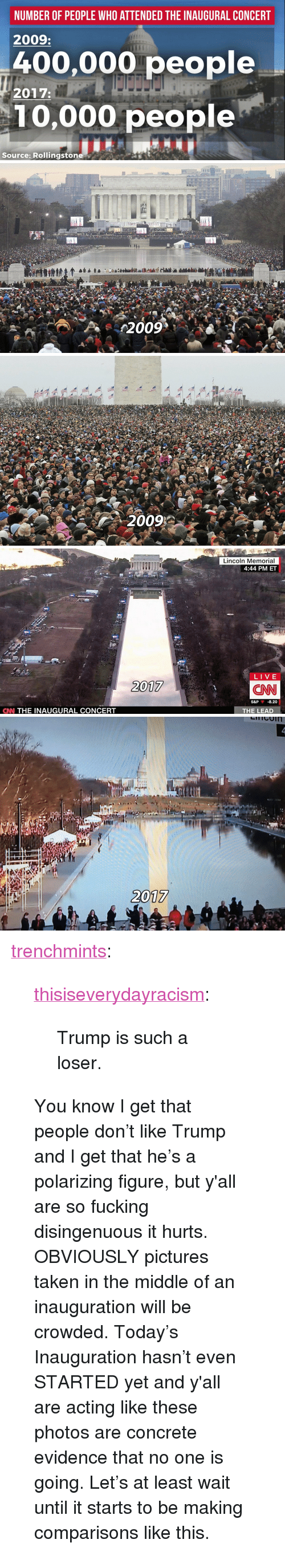 """disingenuous: NUMBER OF PEOPLE WHO ATTENDED THE INAUGURAL CONCERT  2009:  400,000 people  10,000 people  2017:  Source: Rollingstone   Lincoln Memorial  4:44 PM ET  LIVE  2017  CNN  S&P  -8.20  CNN THE INAUGURAL CONCERT  THE LEAD   2017 <p><a href=""""https://trenchmints.tumblr.com/post/156122840402/trump-is-such-a-loser"""" class=""""tumblr_blog"""">trenchmints</a>:</p>  <blockquote><p><a href=""""https://thisiseverydayracism.tumblr.com/post/156108617461/trump-is-such-a-loser"""" class=""""tumblr_blog"""">thisiseverydayracism</a>:</p>  <blockquote><p>Trump is such a loser.</p></blockquote>  <p>You know I get that people don't like Trump and I get that he's a polarizing figure, but y'all are so fucking disingenuous it hurts.</p><p>OBVIOUSLY pictures taken in the middle of an inauguration will be crowded.  Today's Inauguration hasn't even STARTED yet and y'all are acting like these photos are concrete evidence that no one is going.  Let's at least wait until it starts to be making comparisons like this.</p></blockquote>"""