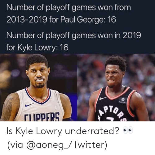 Kyle Lowry, Life, and Nba: Number of playoff games won from  2013-2019 for Paul George: 16  Number of playoff games won in 2019  for Kyle Lowry: 16  Sun Life  ORS  TUPPERS Is Kyle Lowry underrated? 👀 (via @aoneg_/Twitter)