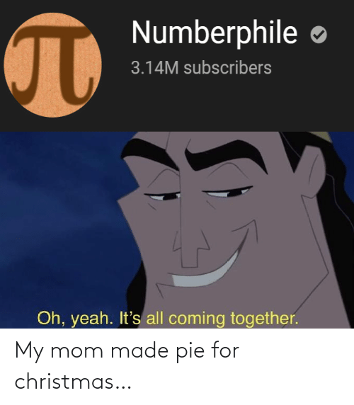 for christmas: Numberphile  3.14M subscribers  Oh, yeah. It's all coming together. My mom made pie for christmas…