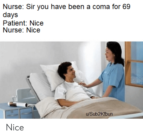 coma: Nurse: Sir you have been a coma for 69  days  Patient: Nice  Nurse: Nice  u/Sub2Kfbun Nice