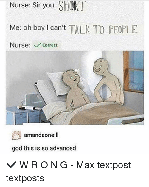 God, Memes, and Boy: Nurse: Sir you SHORT  Me: oh boy I can't TALK TO PEOPLE  Nurse: Correct  amandaoneill  god this is so advanced ✔️ W R O N G - Max textpost textposts