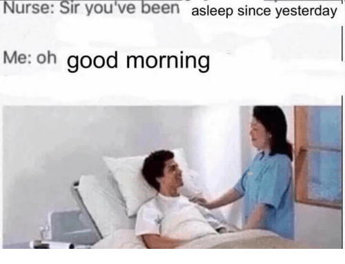 Good Morning, Good, and Been: Nurse:  Sir  you've  been  asleep since yesterday  Me: oh good morning