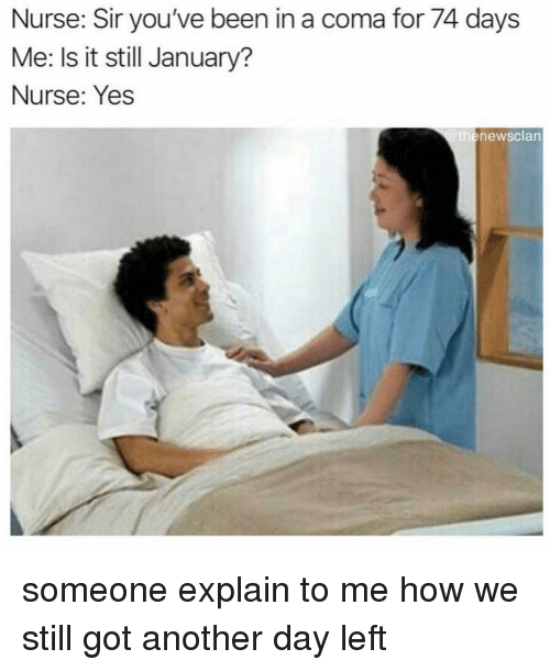Memes, Been, and 🤖: Nurse: Sir you've been in a coma for 74 days  Me: Is it still January?  Nurse: Yes  thenewsclan someone explain to me how we still got another day left