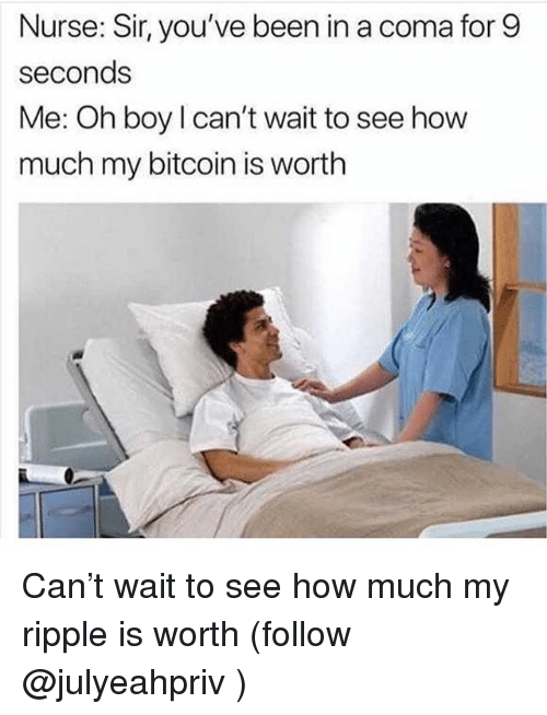 Memes, Bitcoin, and Been: Nurse: Sir, you've been in a coma for 9  seconds  Me: Oh boy l can't wait to see how  much my bitcoin is worth Can't wait to see how much my ripple is worth (follow @julyeahpriv )