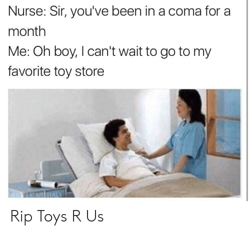 Toys R Us: Nurse: Sir, you've been in a coma for a  month  Me: Oh boy, I can't wait to go to my  favorite toy store Rip Toys R Us