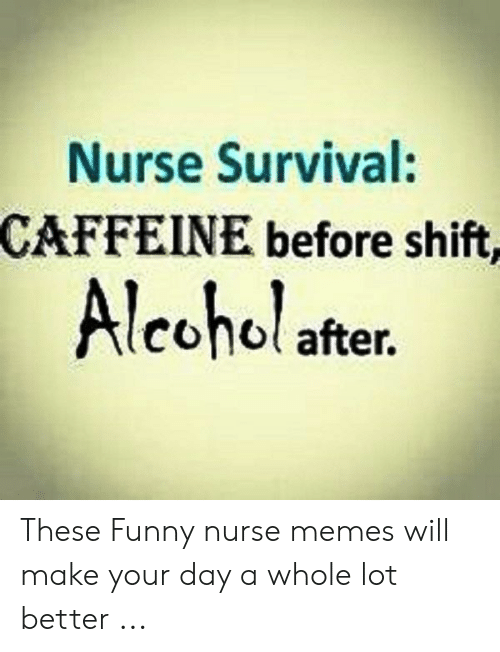 Funny Nurse: Nurse Survival:  CAFFEINE before shift,  Alcohol after. These Funny nurse memes will make your day a whole lot better ...