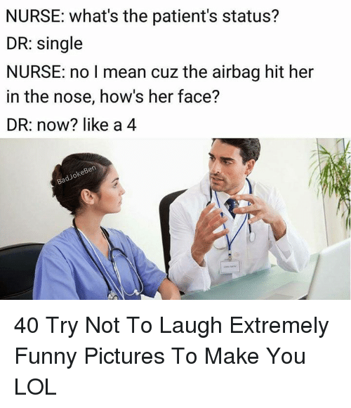 Funny, Lol, and Mean: NURSE: what's the patient's status?  DR: single  NURSE: no I mean cuz the airbag hit her  in the nose, how's her face?  DR: now? like a 4  keBen  dJo 40 Try Not To Laugh Extremely Funny Pictures To Make You LOL