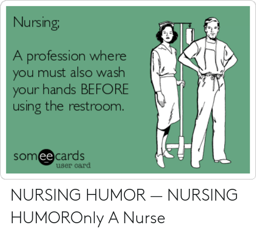 nursing humor: Nursing  A profession where  ou must also wash  your hands BEFORE  using the restroom.  somee cards  ее  user card NURSING HUMOR — NURSING HUMOROnly A Nurse