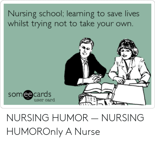nursing humor: Nursing school; learming to save lives  whilst trying not to take your own  て  somee cards  user card NURSING HUMOR — NURSING HUMOROnly A Nurse