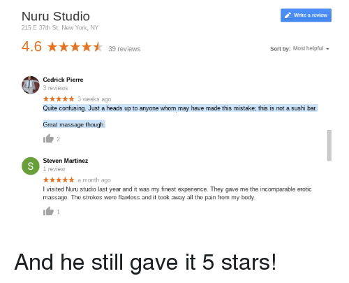 erotic massage: Nuru Studio  215 E 37th St, New York, NY  Write a review  4.6 ★★★★ナ  39 reviews  Sort by: Most helpful  Cedrick Pierre  3 reviews  ★★★★★ 3weeks ago  Quite confusing. Just a heads up to anyone whom may have made this mistake; this is not a sushi bar  Great massage though.  Steven Martinez  I review  ★★★★★ a month ago  I visited Nuru studio last year and it was my finest experience. They gave me the incomparable erotic  massage. The strokes were flawless and it took away all the pain from my body. And he still gave it 5 stars!