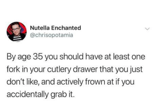 frown: Nutella Enchanted  @chrisopotamia  By age 35 you should have at least one  fork in your cutlery drawer that you just  don't like, and actively frown at if you  accidentally grab it.