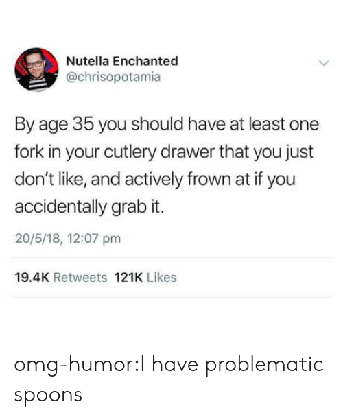 frown: Nutella Enchanted  @chrisopotamia  By age 35 you should have at least one  fork in your cutlery drawer that you just  don't like, and actively frown at if you  accidentally grab it.  20/5/18, 12:07 pm  19.4K Retweets 121K Likes omg-humor:I have problematic spoons
